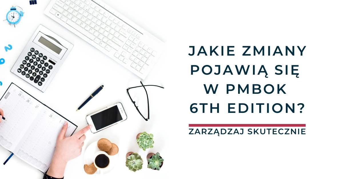 Jakie zmiany pojawią się w PMBOK 6th Edition?