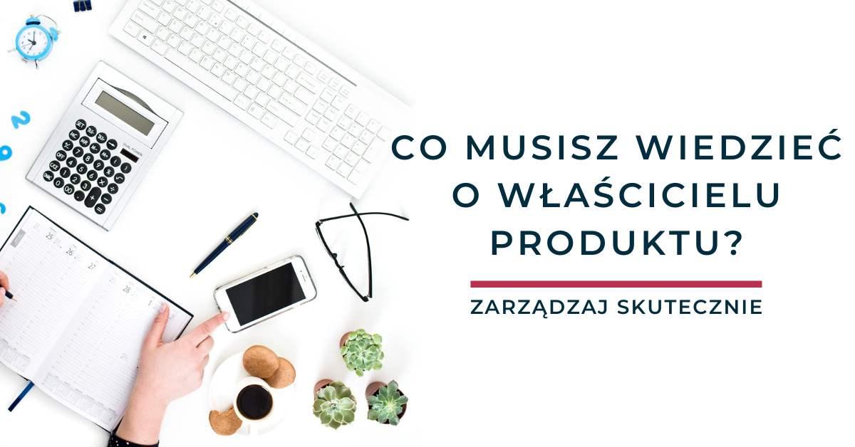 Co musisz wiedzieć o Właścicielu Produktu?